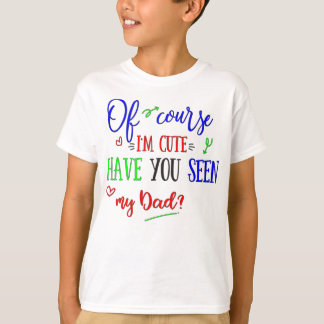 Of Course I'm Cute, Have You Seen My Dad, Funny T-Shirt