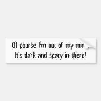 Of course I'm out of my mind! It's dark and sca... Bumper Sticker