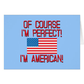 Of Course I'm Perfect, I'm AMERICAN! Greeting Card