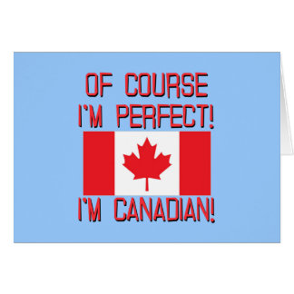 Of Course I'm Perfect, I'm Canadian! Greeting Card