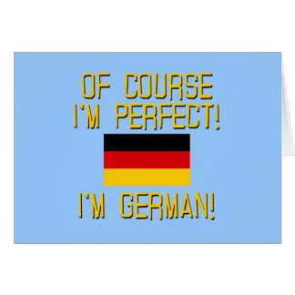 Of Course I'm Perfect, I'm German! Greeting Card