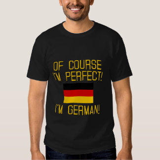 Of Course I'm Perfect, I'm German! Shirts