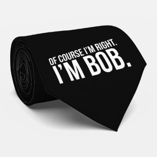 Of course i'm right. I'm BOB. Neck Tie