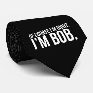Of course i'm right. I'm BOB. Neck Tie