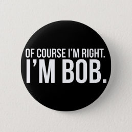Of course i'm right. I'm BOB. Pinback Button