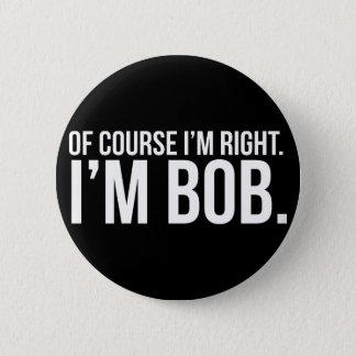 Of course i'm right. I'm BOB. Pinback Button