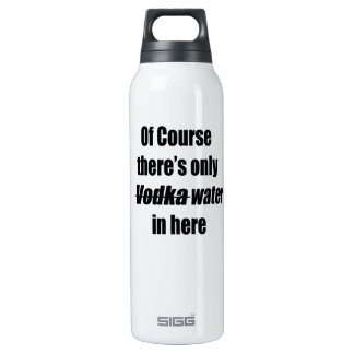 Of course there's only vodka water in here bottle 16 oz insulated SIGG thermos water bottle