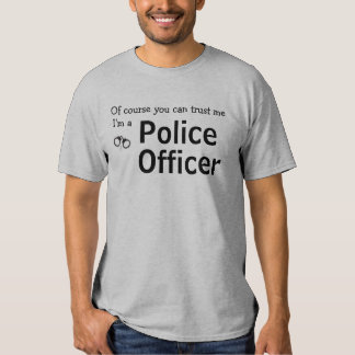 Of course you can trust me, I'm a police officer T T-shirt