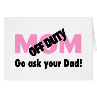 Off Duty Mom Go Ask Your Dad Greeting Card