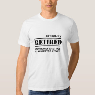 Officially Retired. The Only boss is wife Shirt