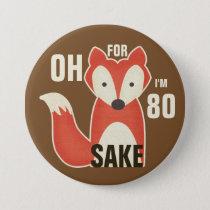 Oh, For Fox Sake I'm 80 Pinback Button
