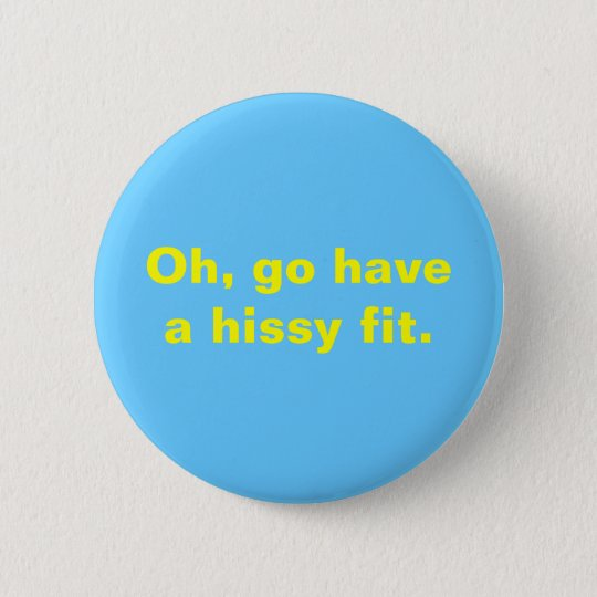 Oh, go have a hissy fit. button
