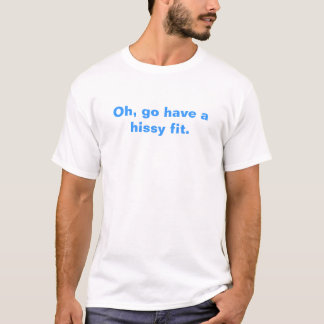 Oh, go have a hissy fit. T-Shirt
