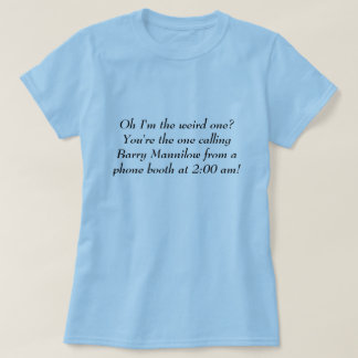 Oh I'm the weird one? You're the one calling Ba... T-Shirt