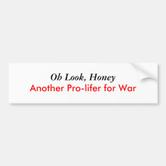 Oh Look, Honey, Another Pro-lifer for War Bumper Sticker