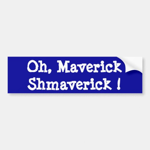 Oh, Maverick Shmaverick ! Bumper Sticker