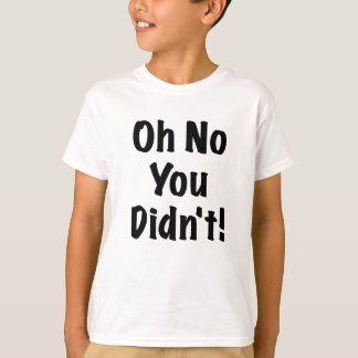Oh No You Didnt T-Shirt