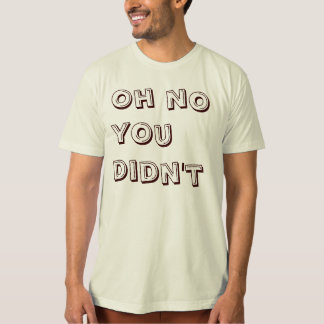Oh No You Didn't T-Shirt