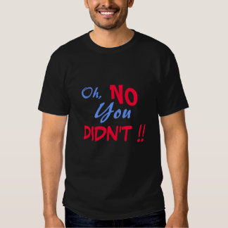 Oh, NO You DIDN'T !! T-Shirt