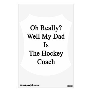 Oh Really Well My Dad Is The Hockey Coach. Wall Decal