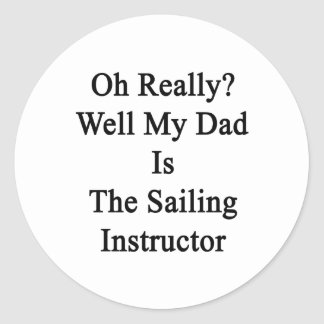 Oh Really Well My Dad Is The Sailing Instructor Classic Round Sticker