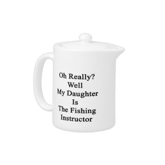 Oh Really Well My Daughter Is The Fishing Instruct Teapot