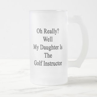 Oh Really Well My Daughter Is The Golf Instructor. Frosted Glass Beer Mug