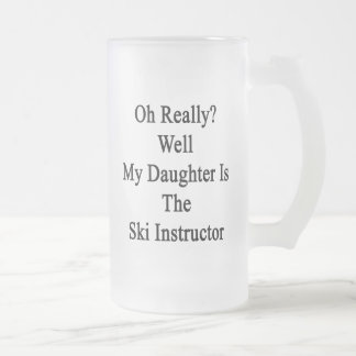Oh Really Well My Daughter Is The Ski Instructor Frosted Glass Beer Mug
