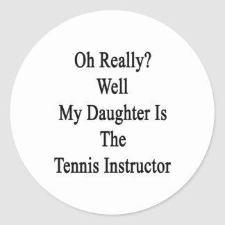 Oh Really Well My Daughter Is The Tennis Instructo Classic Round Sticker