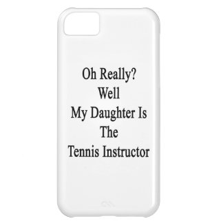 Oh Really Well My Daughter Is The Tennis Instructo iPhone 5C Cover