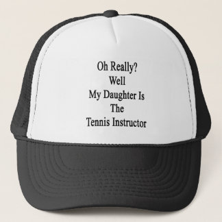 Oh Really Well My Daughter Is The Tennis Instructo Trucker Hat