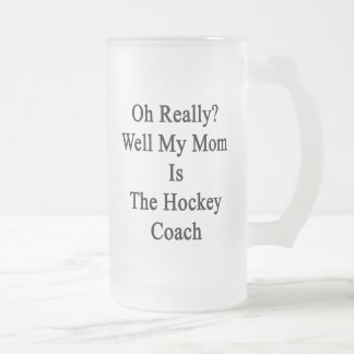 Oh Really Well My Mom Is The Hockey Coach Frosted Glass Beer Mug