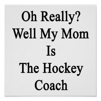 Oh Really Well My Mom Is The Hockey Coach Poster