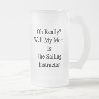 Oh Really Well My Mom Is The Sailing Instructor Frosted Glass Beer Mug