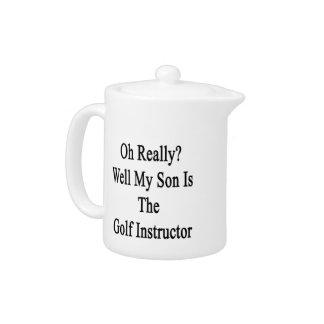 Oh Really Well My Son Is The Golf Instructor Teapot
