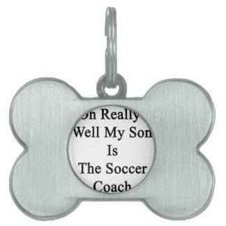 Oh Really Well My Son Is The Soccer Coach Pet Tag