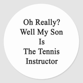 Oh Really Well My Son Is The Tennis Instructor Classic Round Sticker