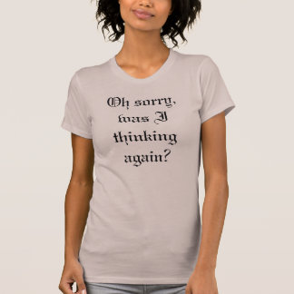 Oh sorry, was I thinking again? T-Shirt