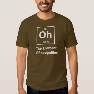 Oh! The Element of Recognition Tee Shirt