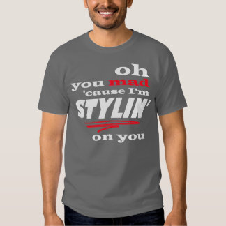 Oh usted causa enojada soy Stylin en usted Polera