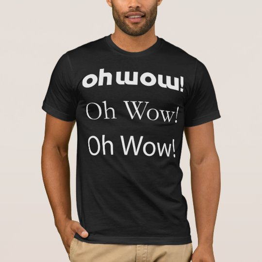 oh wow, oh wow, oh wow T-Shirt