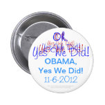 Oh, Yes We Did! Obama, Yes We Did! 11-6-2012 Button