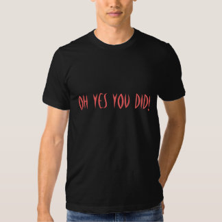 OH YES YOU DID! T SHIRT
