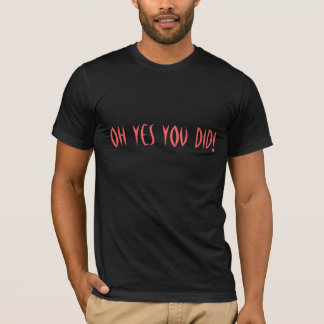 OH YES YOU DID! T-Shirt