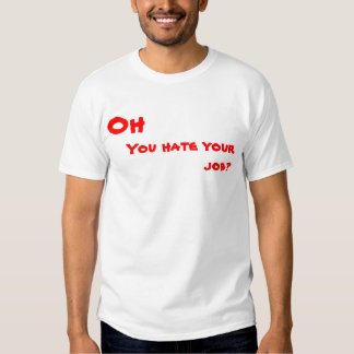 Oh, You hate your job? T Shirt