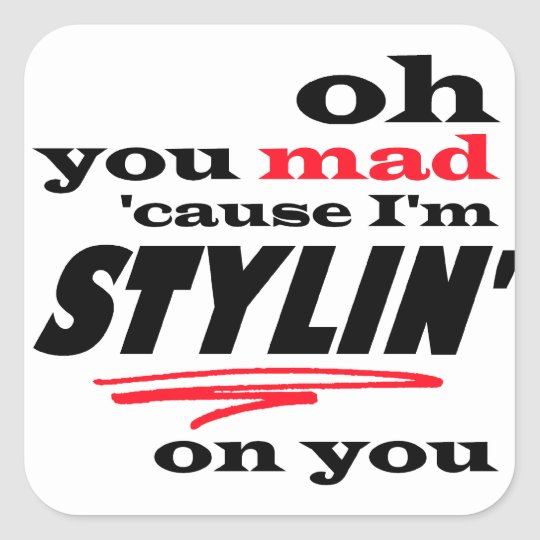 Oh You Mad Cause I'm Stylin On You Square Sticker