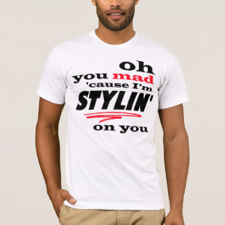 Oh You Mad cause I'm Stylin on You T-Shirt