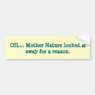 OIL... Mother Nature locked it away for a reason. Bumper Sticker