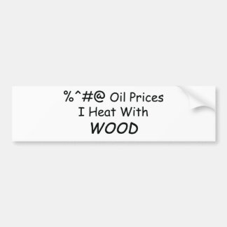 %^&@ Oil Prices I Heat With Wood Power Tools/Wood Car Bumper Sticker