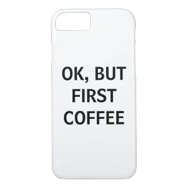 Coffee Themed OK, BUT FIRST COFFEE PHONE CASE